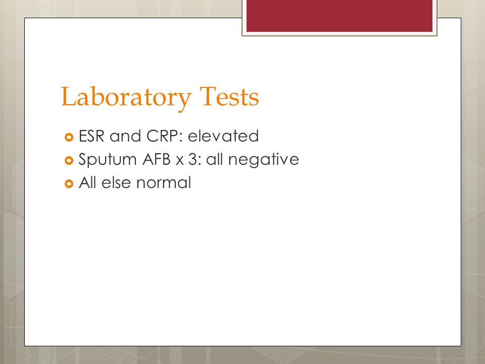 Laboratory Tests ESR and CRP: elevated Sputum AFB x 3: all negative