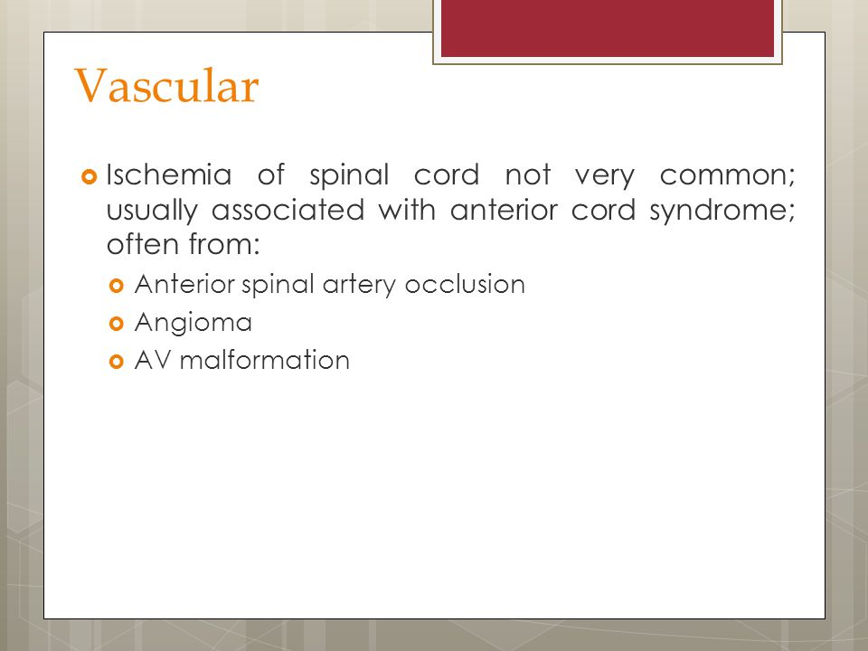 Vascular Ischemia of spinal cord not very common; usually associated with anterior cord syndrome; often from: