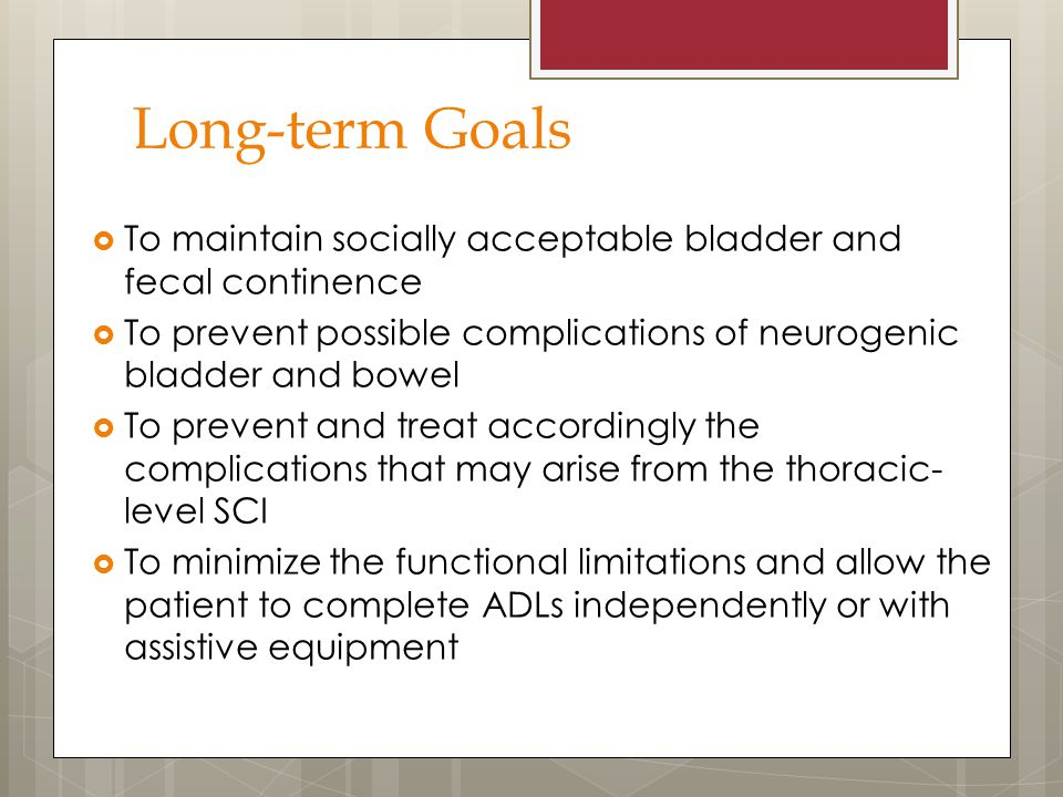Long-term Goals To maintain socially acceptable bladder and fecal continence. To prevent possible complications of neurogenic bladder and bowel.