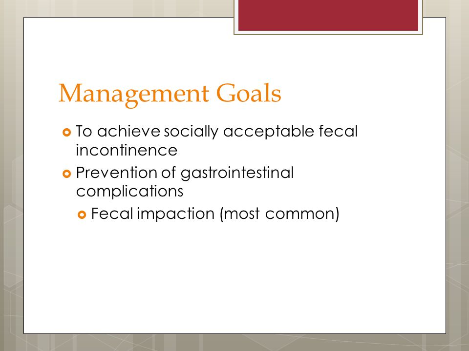 Management Goals To achieve socially acceptable fecal incontinence