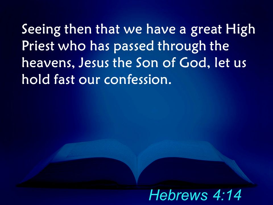 Seeing then that we have a great High Priest who has passed through the heavens, Jesus the Son of God, let us hold fast our confession.