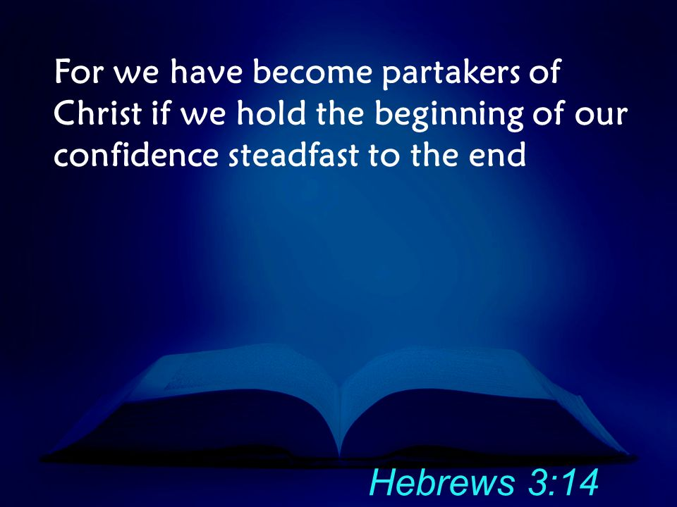 For we have become partakers of Christ if we hold the beginning of our confidence steadfast to the end