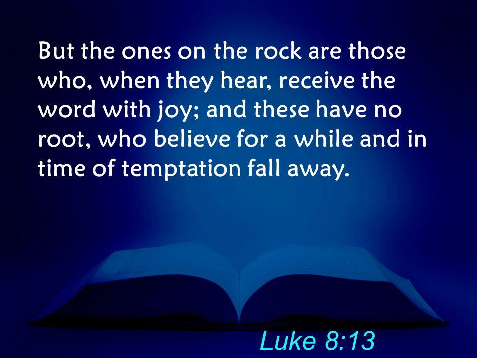 But the ones on the rock are those who, when they hear, receive the word with joy; and these have no root, who believe for a while and in time of temptation fall away.