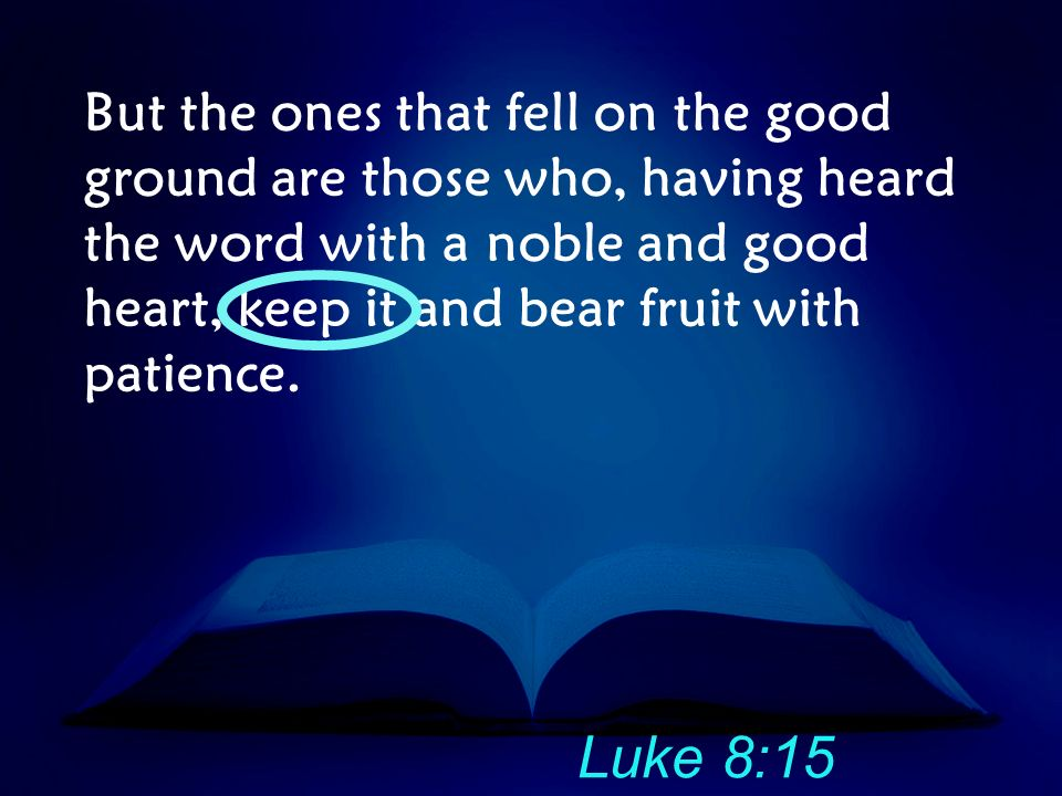 But the ones that fell on the good ground are those who, having heard the word with a noble and good heart, keep it and bear fruit with patience.