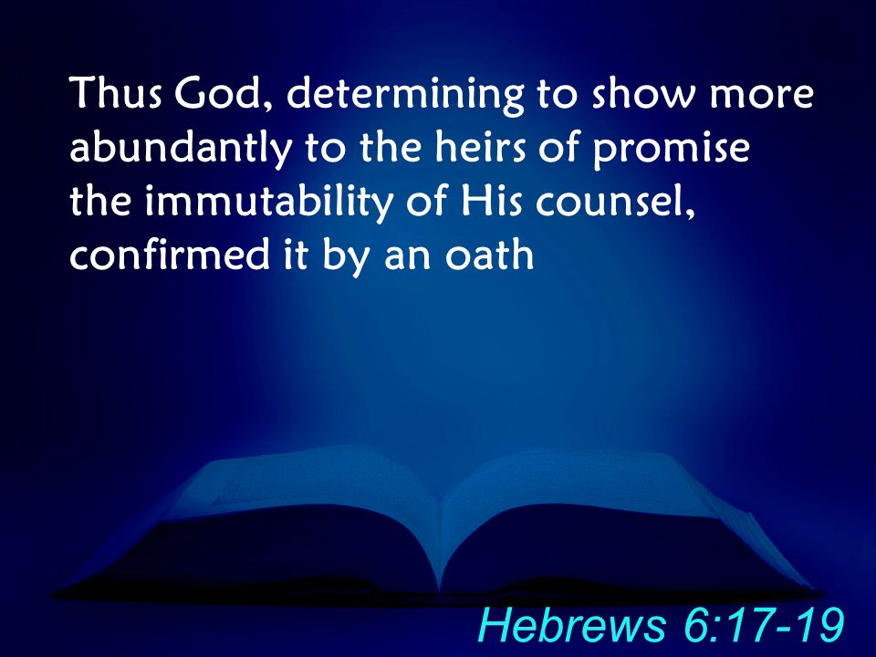Thus God, determining to show more abundantly to the heirs of promise the immutability of His counsel, confirmed it by an oath