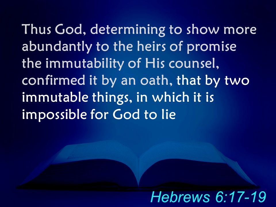 Thus God, determining to show more abundantly to the heirs of promise the immutability of His counsel, confirmed it by an oath, that by two immutable things, in which it is impossible for God to lie