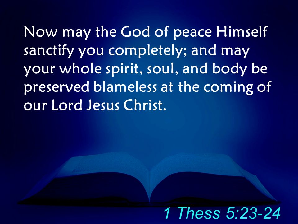Now may the God of peace Himself sanctify you completely; and may your whole spirit, soul, and body be preserved blameless at the coming of our Lord Jesus Christ.