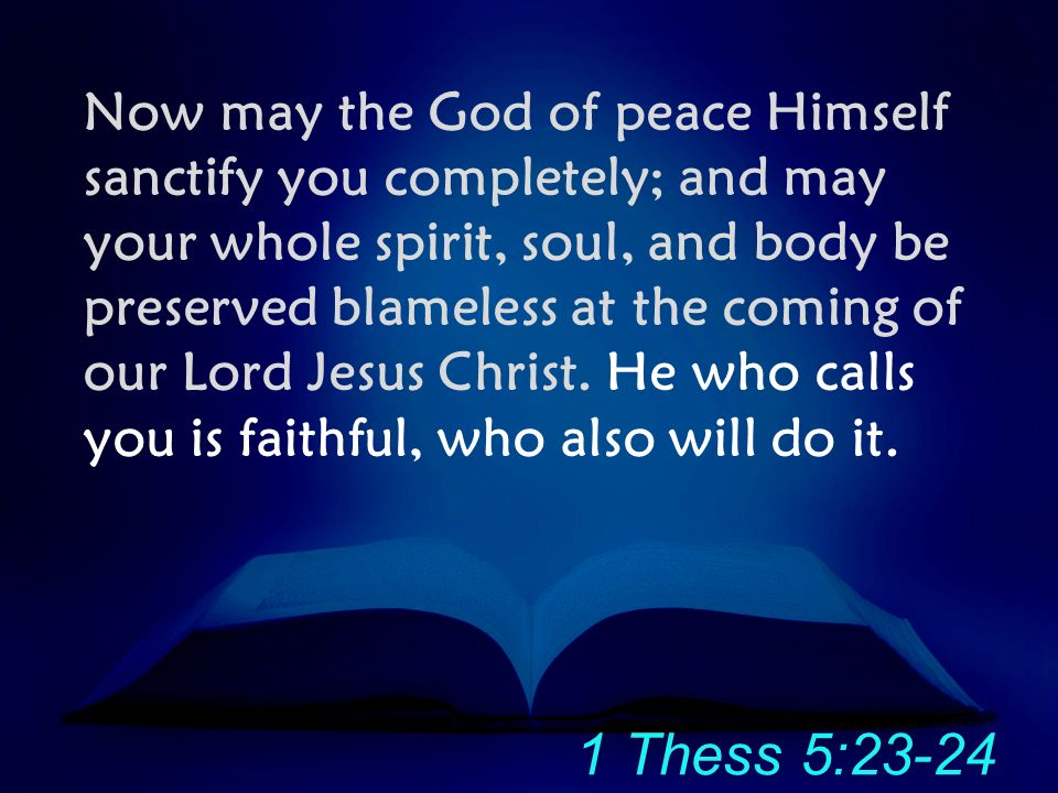 Now may the God of peace Himself sanctify you completely; and may your whole spirit, soul, and body be preserved blameless at the coming of our Lord Jesus Christ. He who calls you is faithful, who also will do it.