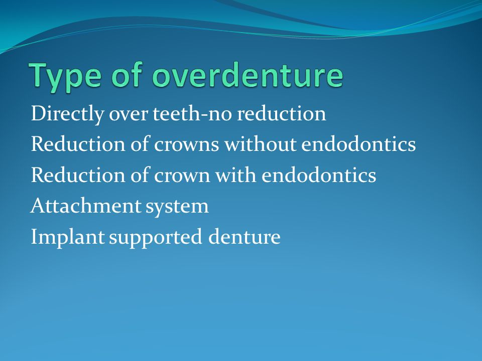 Type of overdenture Directly over teeth-no reduction