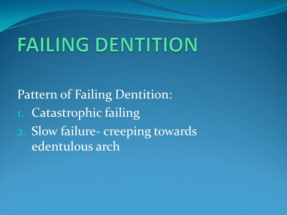 FAILING DENTITION Pattern of Failing Dentition: Catastrophic failing