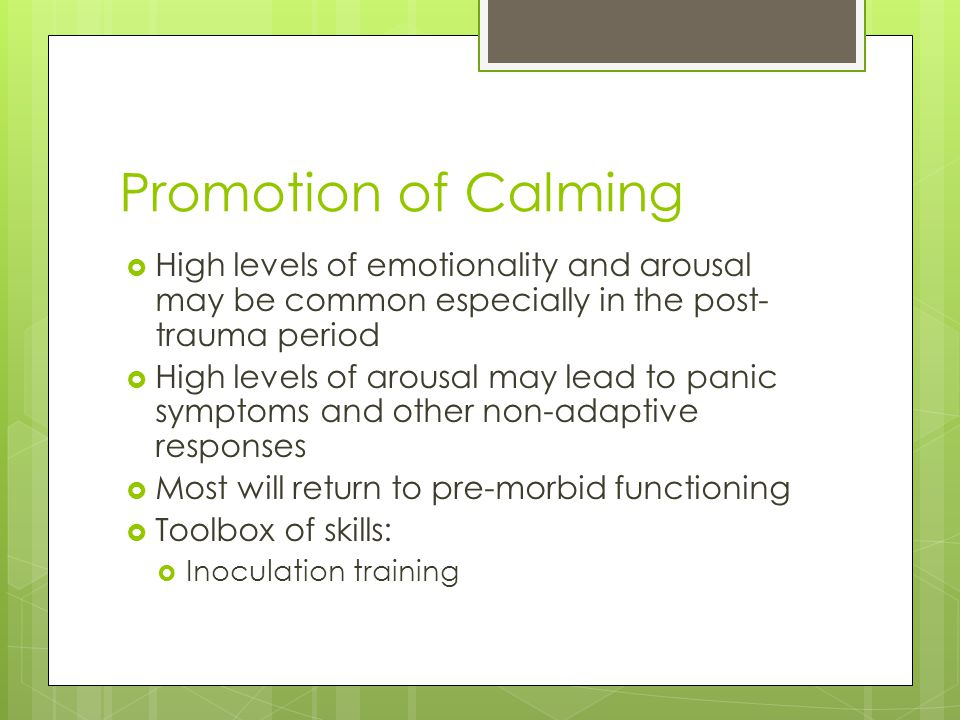 Promotion of Calming High levels of emotionality and arousal may be common especially in the post-trauma period.