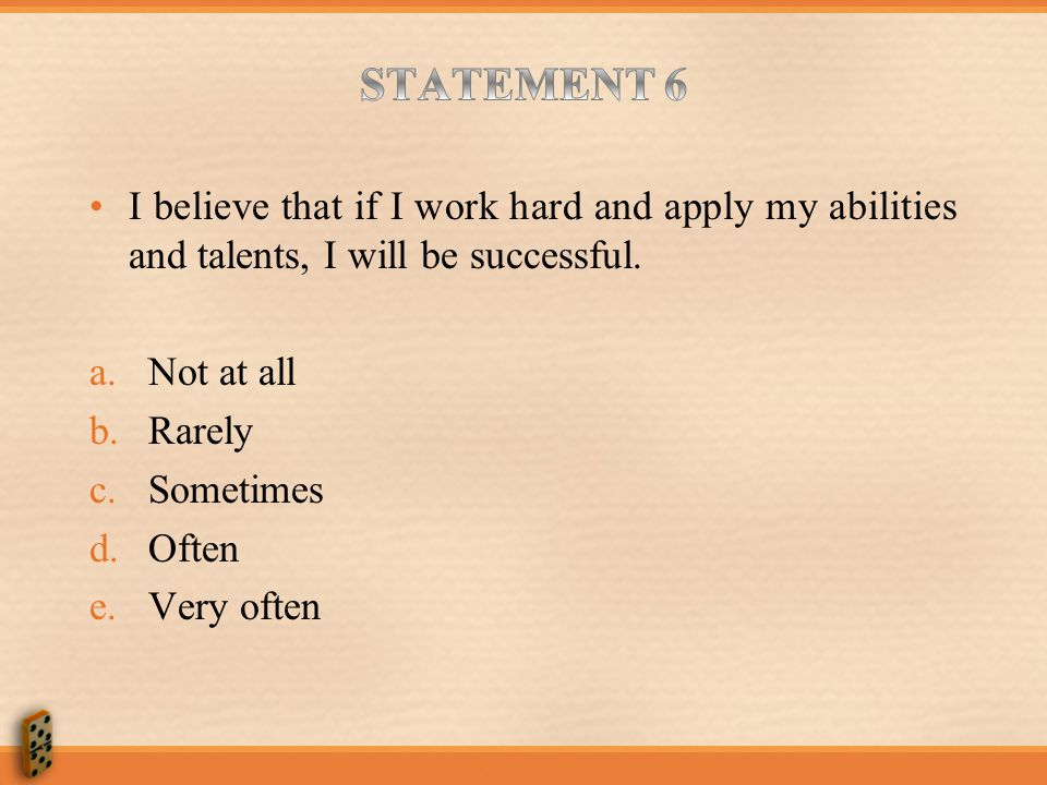 STATEMENT 6 I believe that if I work hard and apply my abilities and talents, I will be successful.