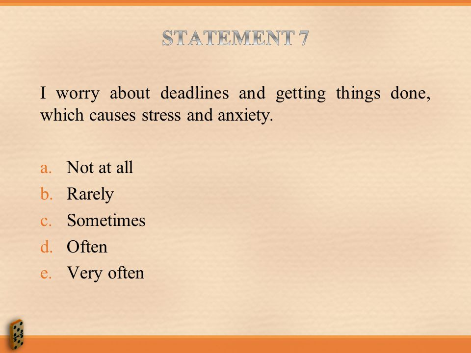 STATEMENT 7 I worry about deadlines and getting things done, which causes stress and anxiety. Not at all.