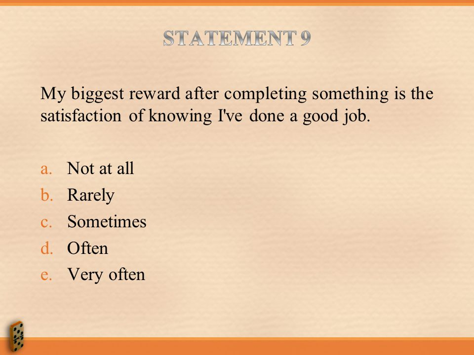 STATEMENT 9 My biggest reward after completing something is the satisfaction of knowing I ve done a good job.