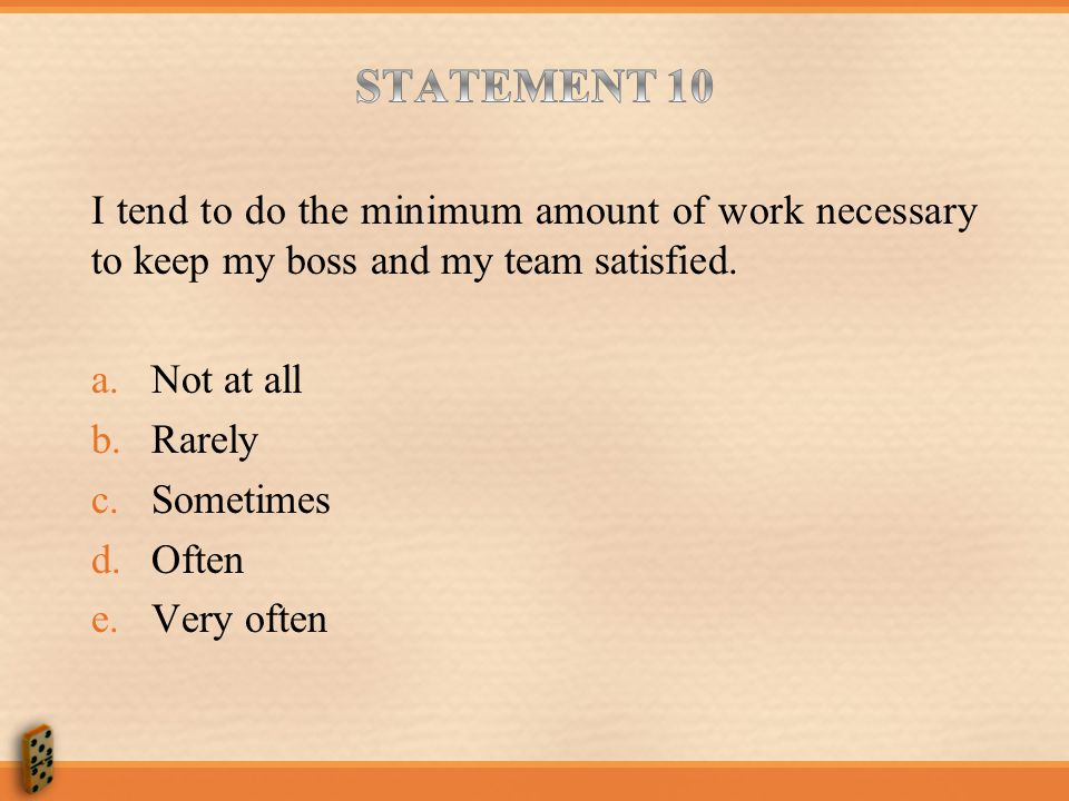 STATEMENT 10 I tend to do the minimum amount of work necessary to keep my boss and my team satisfied.