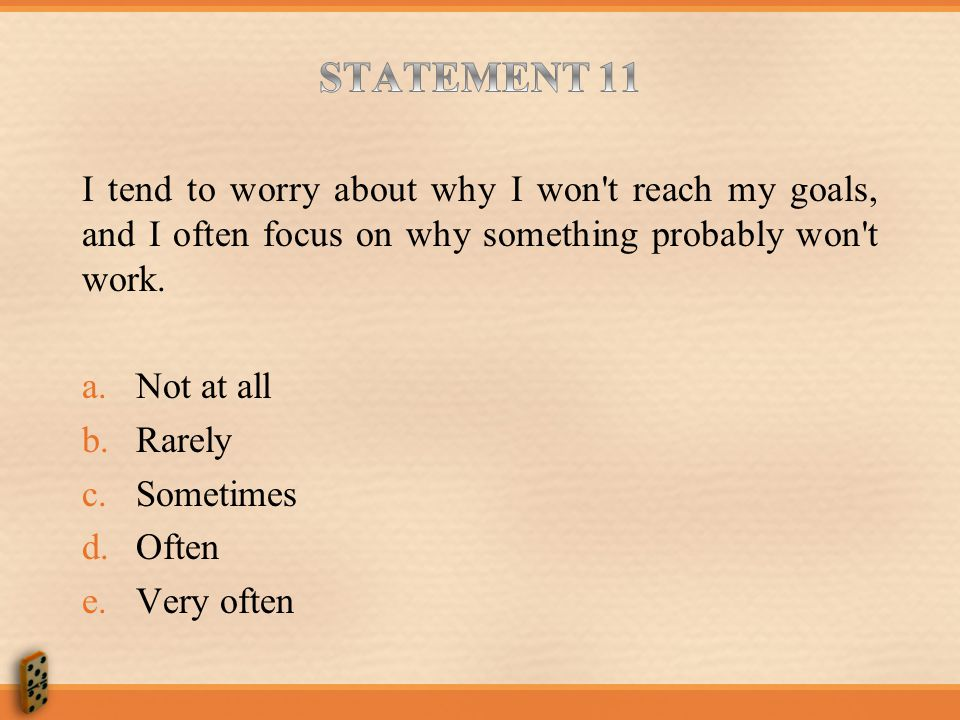 STATEMENT 11 I tend to worry about why I won t reach my goals, and I often focus on why something probably won t work.