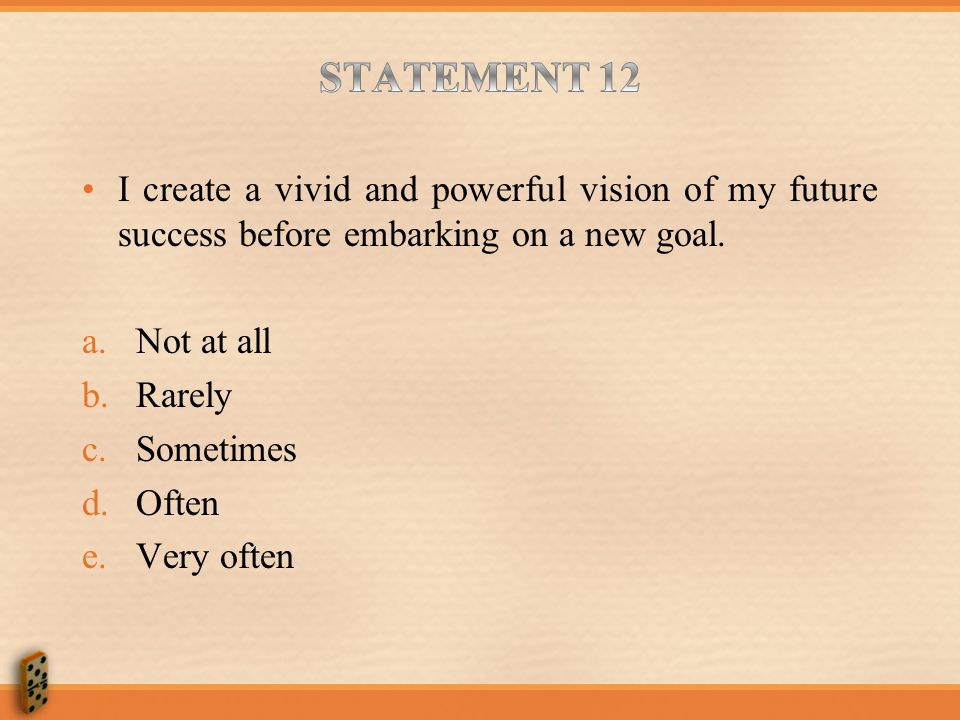STATEMENT 12 I create a vivid and powerful vision of my future success before embarking on a new goal.