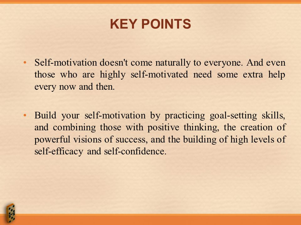 KEY POINTS Self-motivation doesn t come naturally to everyone. And even those who are highly self-motivated need some extra help every now and then.