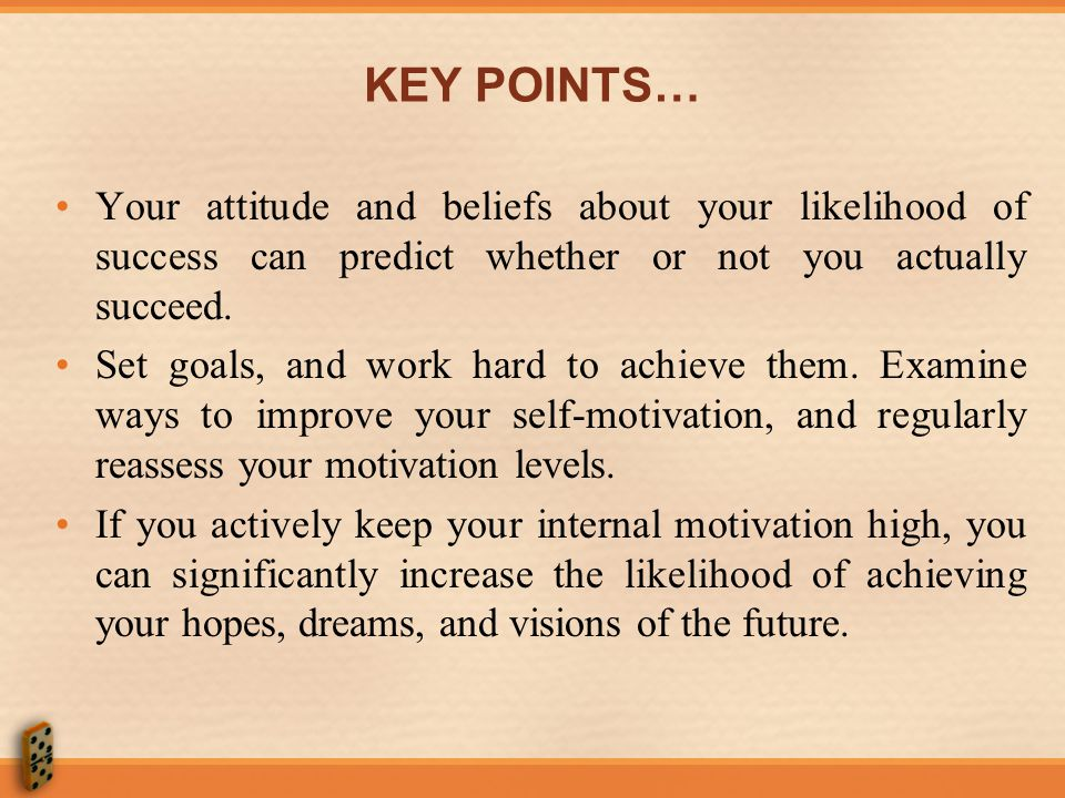 KEY POINTS… Your attitude and beliefs about your likelihood of success can predict whether or not you actually succeed.