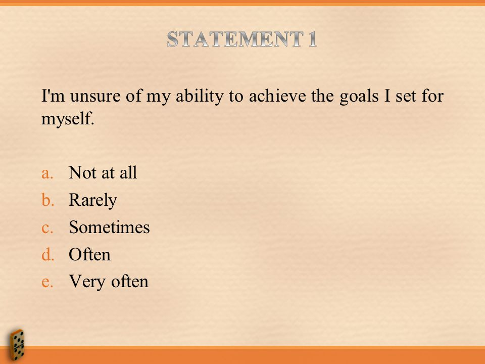 STATEMENT 1 I m unsure of my ability to achieve the goals I set for myself. Not at all. Rarely. Sometimes.