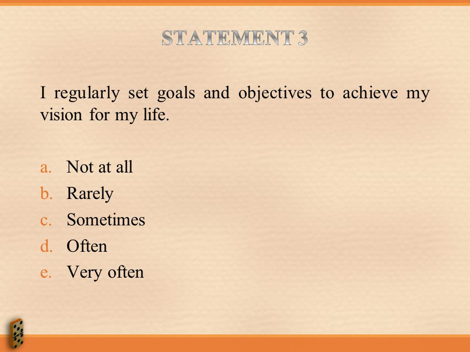 STATEMENT 3 I regularly set goals and objectives to achieve my vision for my life. Not at all. Rarely.