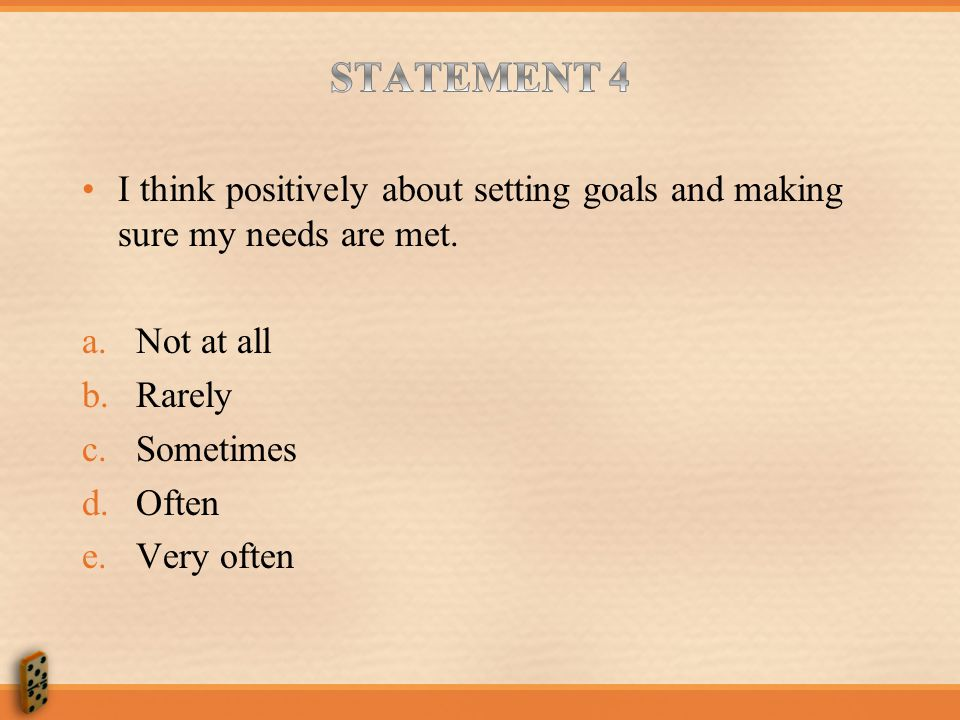 STATEMENT 4 I think positively about setting goals and making sure my needs are met. Not at all. Rarely.