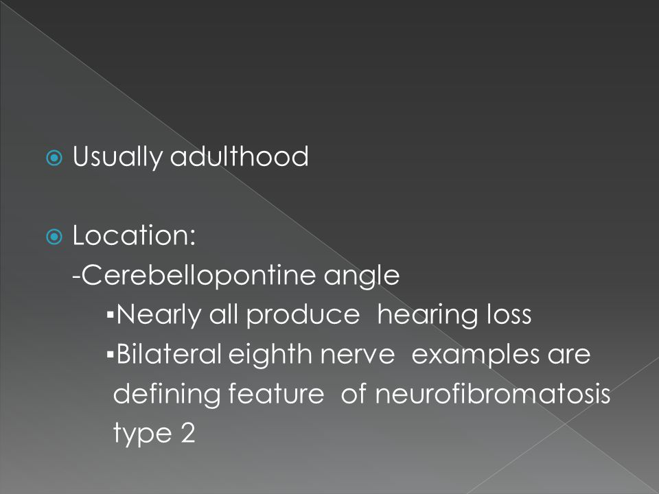 Usually adulthood Location: -Cerebellopontine angle. ▪Nearly all produce hearing loss. ▪Bilateral eighth nerve examples are.