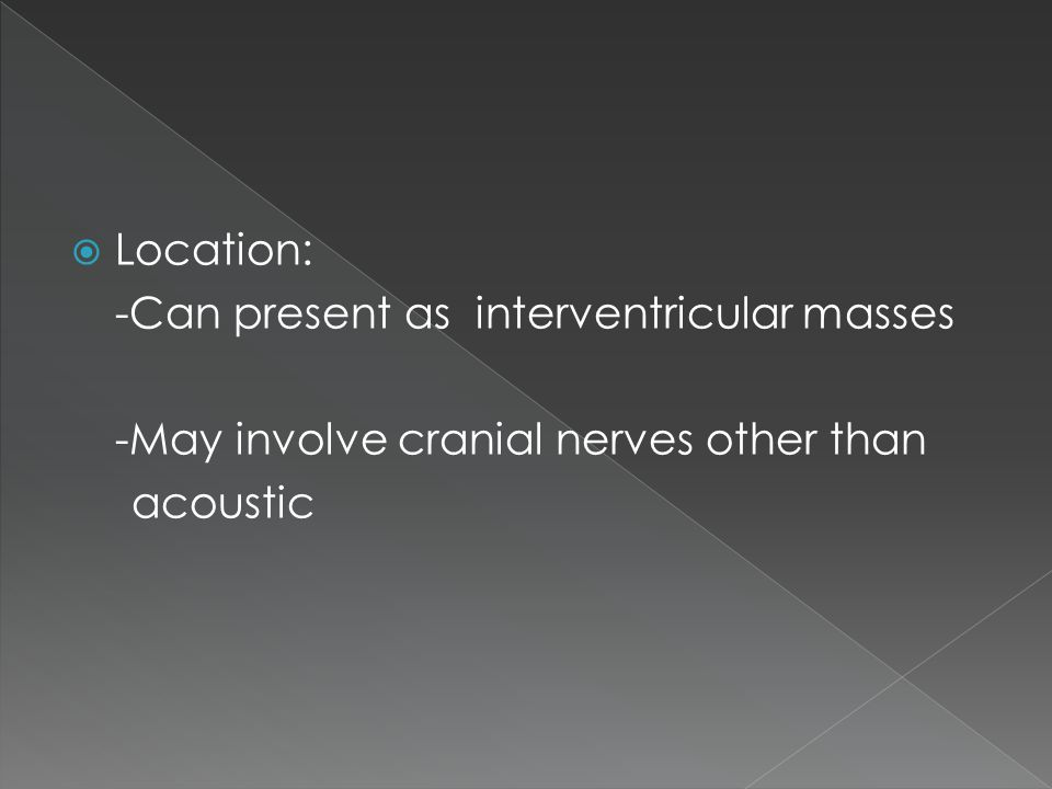 Location: -Can present as interventricular masses -May involve cranial nerves other than acoustic