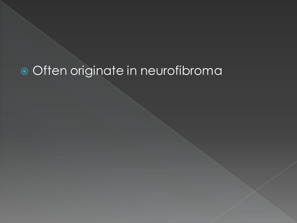 Often originate in neurofibroma
