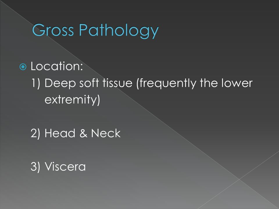 Gross Pathology Location: 1) Deep soft tissue (frequently the lower