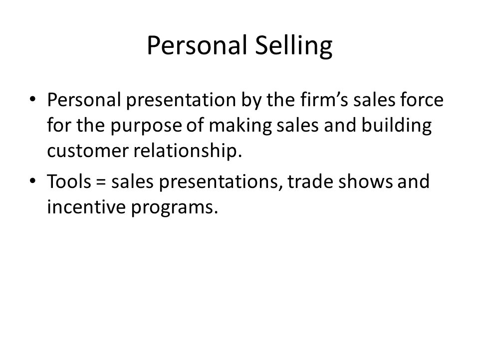 Personal Selling Personal presentation by the firm's sales force for the purpose of making sales and building customer relationship.