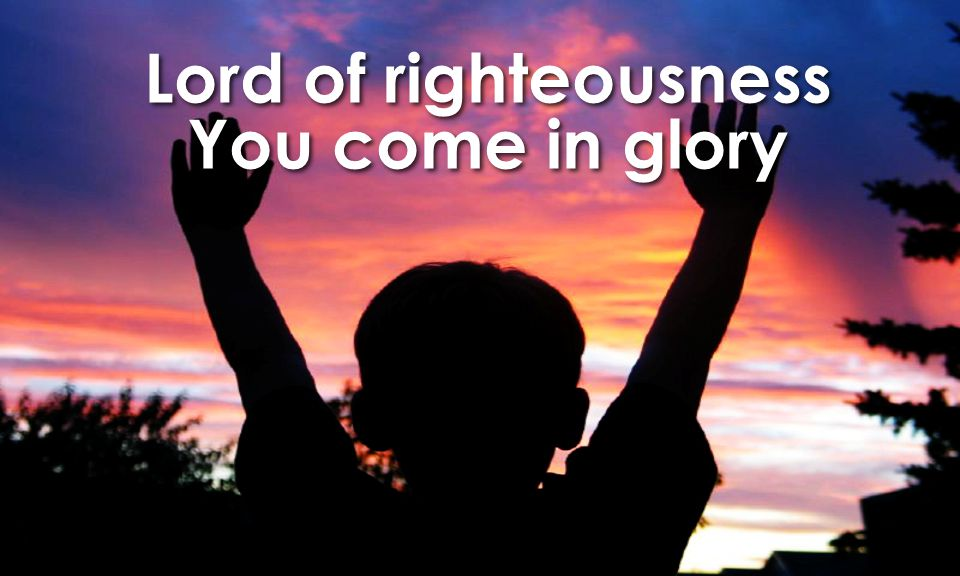 Lord of righteousness You come in glory