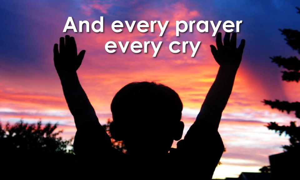 And every prayer every cry