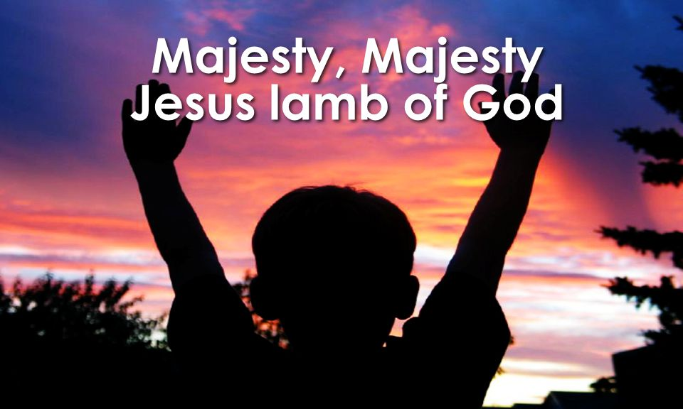 Majesty, Majesty Jesus lamb of God