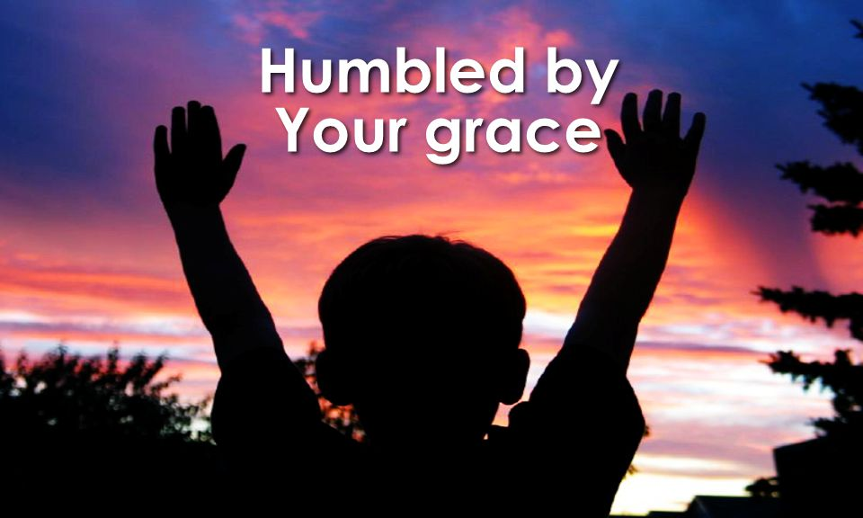 Humbled by Your grace