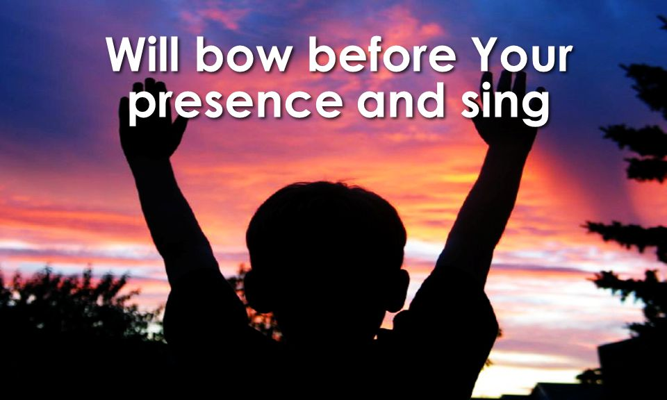 Will bow before Your presence and sing