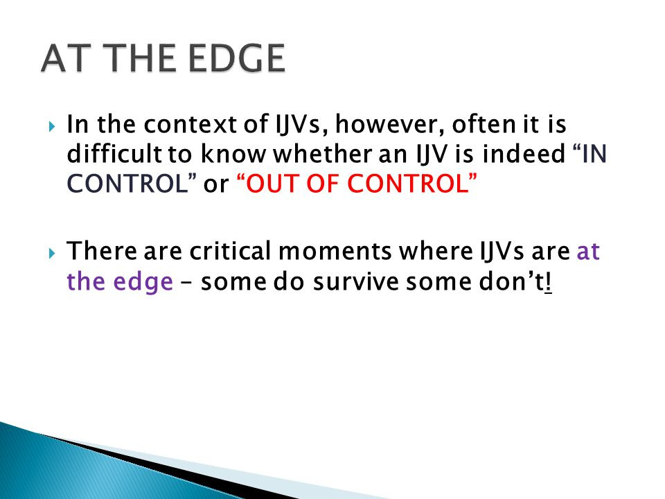 AT THE EDGE In the context of IJVs, however, often it is difficult to know whether an IJV is indeed IN CONTROL or OUT OF CONTROL
