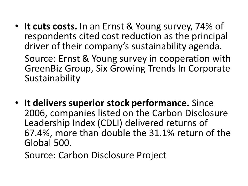 It cuts costs. In an Ernst & Young survey, 74% of respondents cited cost reduction as the principal driver of their company's sustainability agenda.