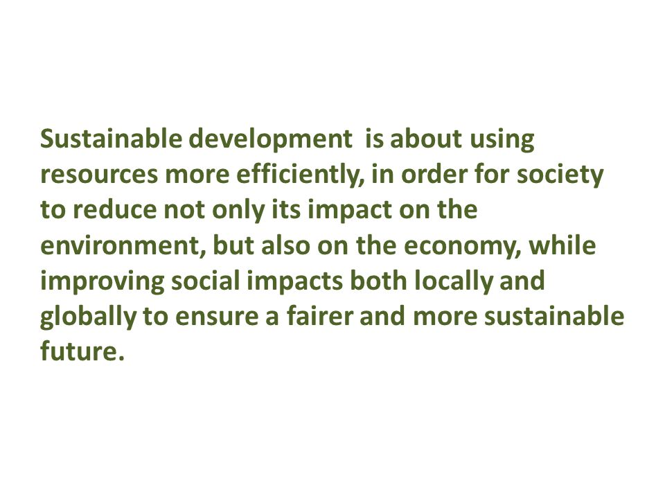 Sustainable development is about using resources more efficiently, in order for society to reduce not only its impact on the environment, but also on the economy, while improving social impacts both locally and globally to ensure a fairer and more sustainable future.