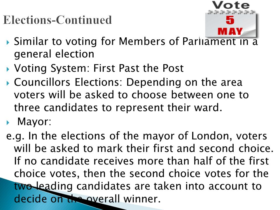 Elections-Continued Similar to voting for Members of Parliament in a general election. Voting System: First Past the Post.