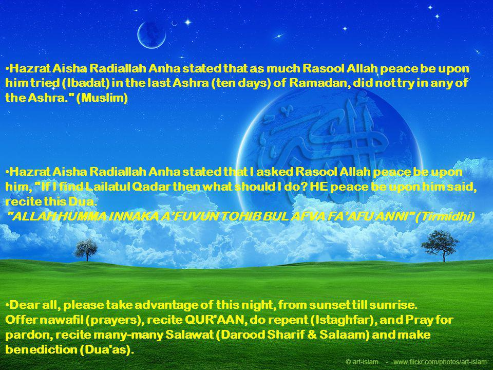 Hazrat Aisha Radiallah Anha stated that as much Rasool Allah peace be upon him tried (Ibadat) in the last Ashra (ten days) of Ramadan, did not try in any of the Ashra. (Muslim)