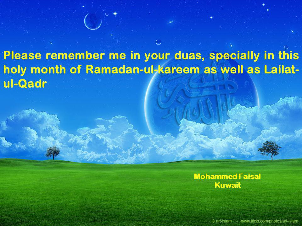 Please remember me in your duas, specially in this holy month of Ramadan-ul-kareem as well as Lailat-ul-Qadr