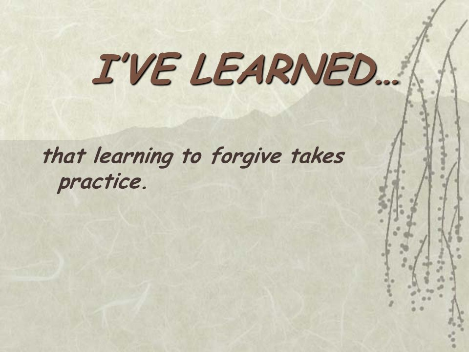 that learning to forgive takes practice.