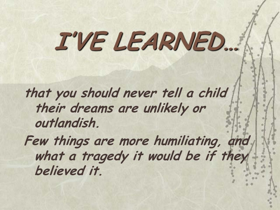 that you should never tell a child their dreams are unlikely or outlandish.