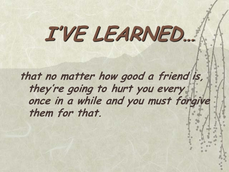 that no matter how good a friend is, they're going to hurt you every once in a while and you must forgive them for that.