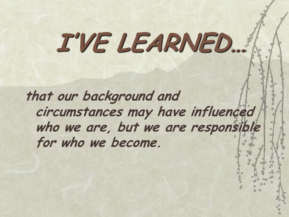 that our background and circumstances may have influenced who we are, but we are responsible for who we become.
