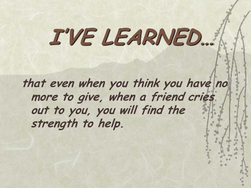 that even when you think you have no more to give, when a friend cries out to you, you will find the strength to help.