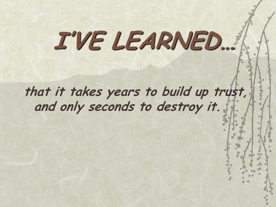 that it takes years to build up trust, and only seconds to destroy it.