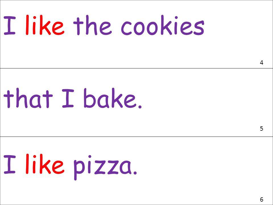 I like the cookies 4 that I bake. 5 I like pizza. 6