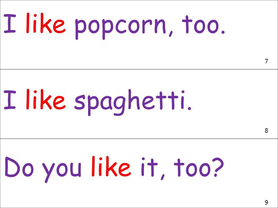 I like popcorn, too. 7 I like spaghetti. 8 Do you like it, too 9